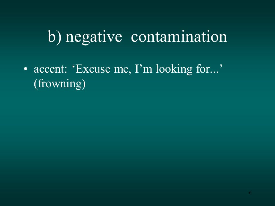 6 b) negative contamination accent: 'Excuse me, I'm looking for...' (frowning)