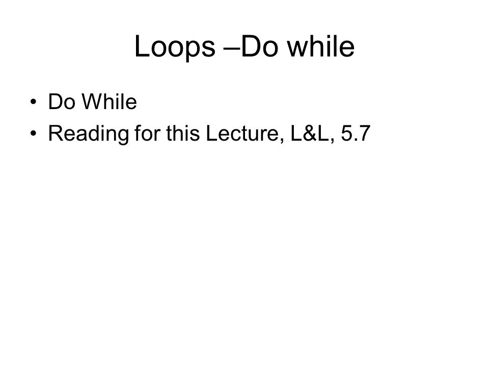 Loops –Do while Do While Reading for this Lecture, L&L, 5.7