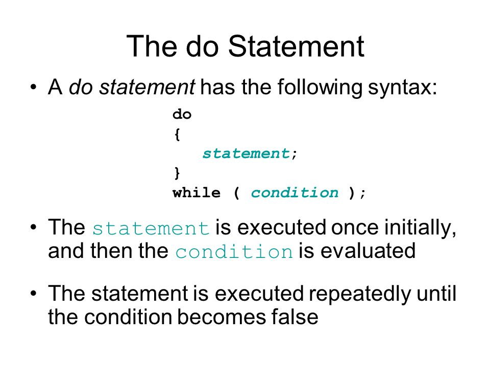 The do Statement A do statement has the following syntax: The statement is executed once initially, and then the condition is evaluated The statement is executed repeatedly until the condition becomes false do { statement; } while ( condition );