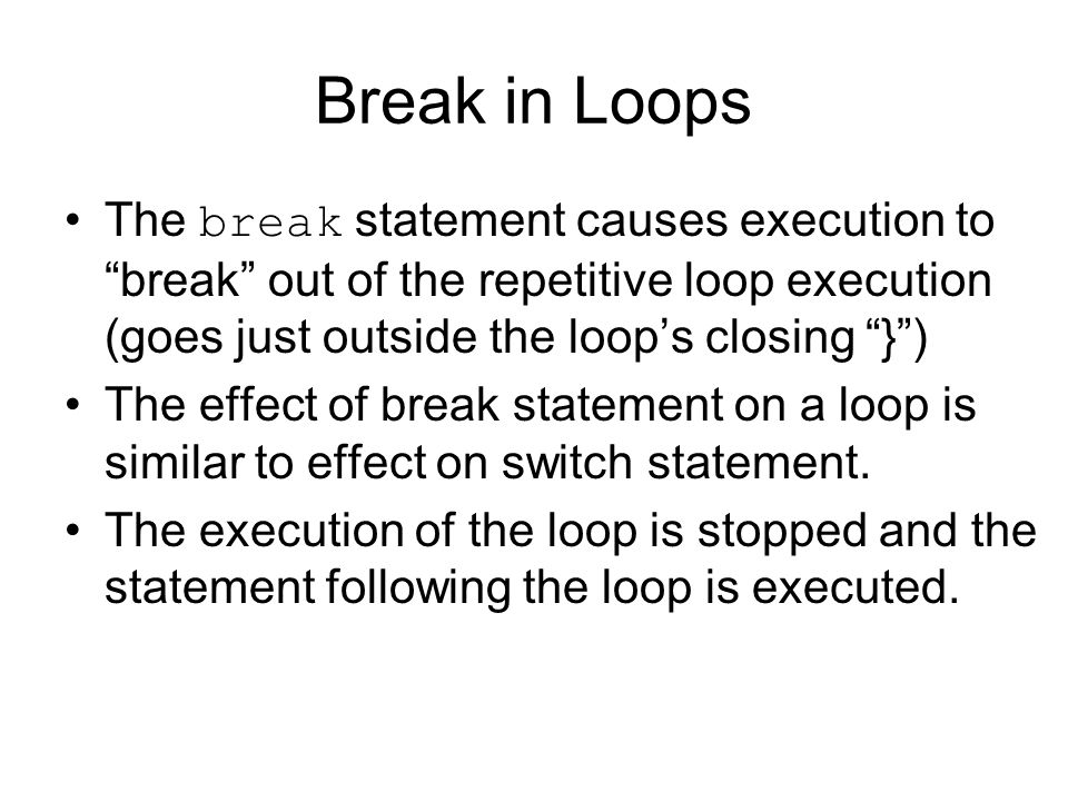 Break in Loops The break statement causes execution to break out of the repetitive loop execution (goes just outside the loop's closing } ) The effect of break statement on a loop is similar to effect on switch statement.