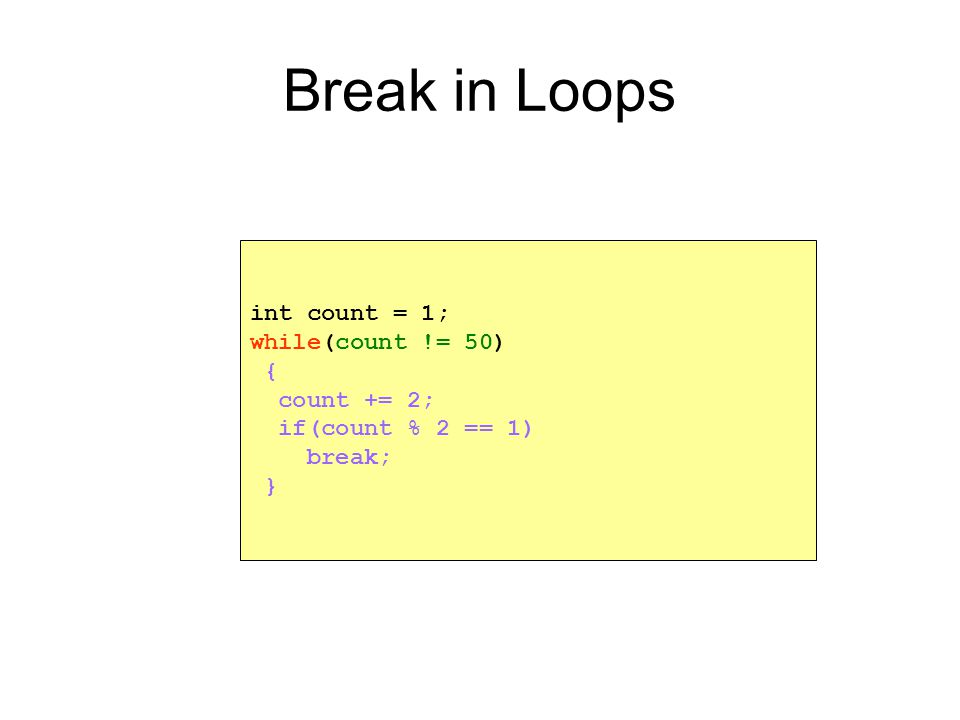 Break in Loops int count = 1; while(count != 50) { count += 2; if(count % 2 == 1) break; }