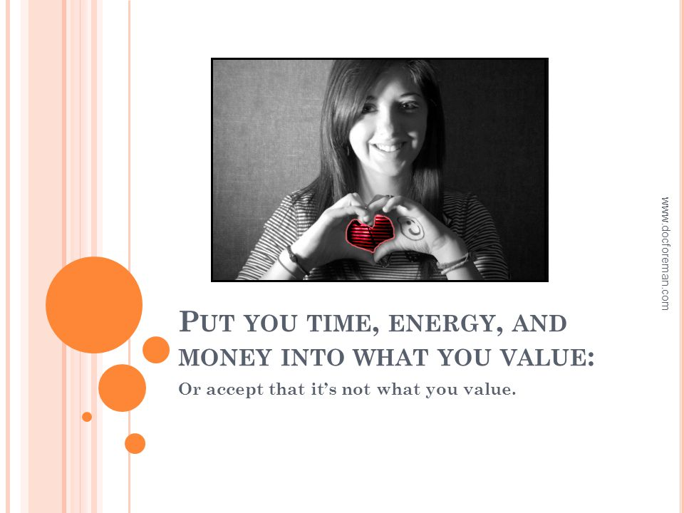 P UT YOU TIME, ENERGY, AND MONEY INTO WHAT YOU VALUE : Or accept that it's not what you value.