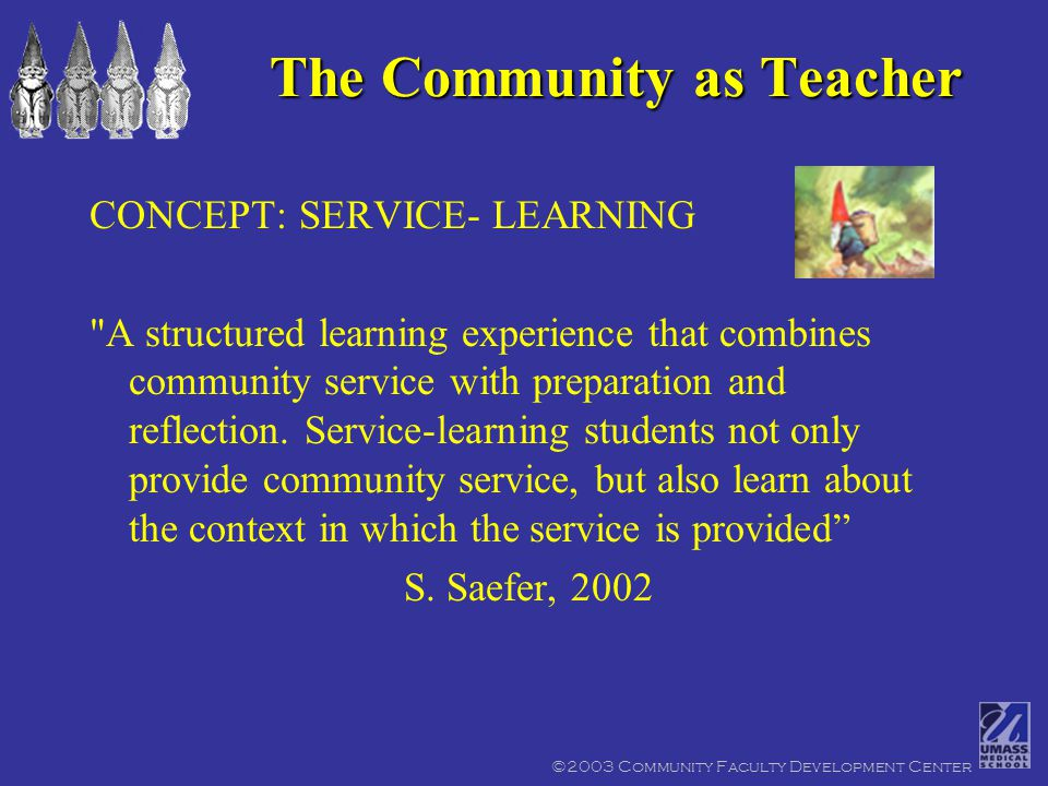 ©2003 Community Faculty Development Center CONCEPT:SERVICE- LEARNING A structured learning experience that combines community service with preparation and reflection.