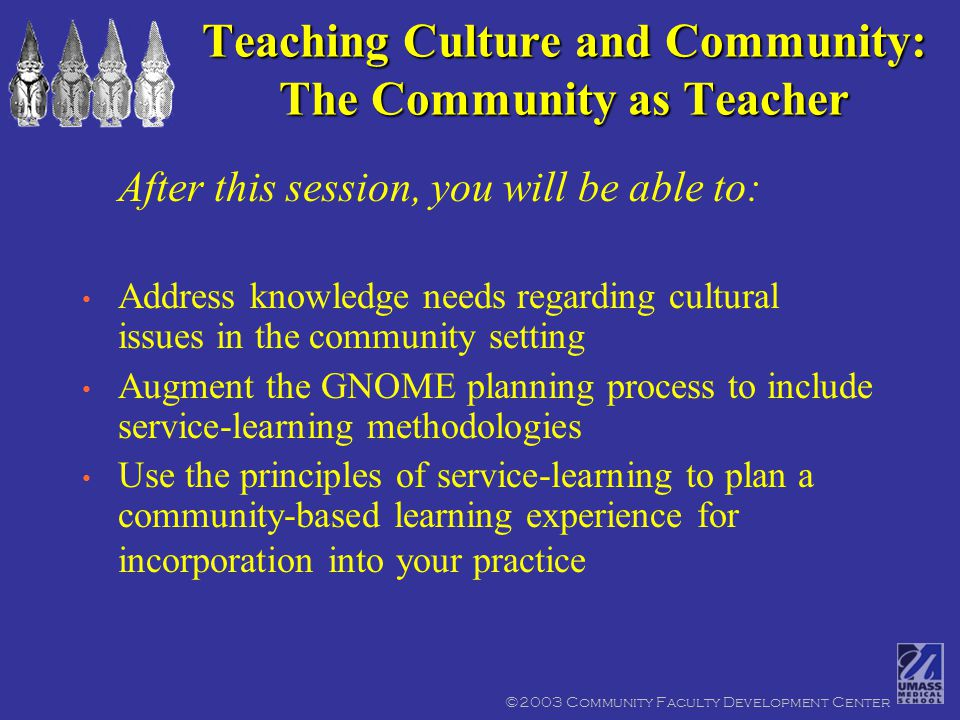©2003 Community Faculty Development Center Teaching Culture and Community: The Community as Teacher After this session, you will be able to: Address knowledge needs regarding cultural issues in the community setting Augment the GNOME planning process to include service-learning methodologies Use the principles of service-learning to plan a community-based learning experience for incorporation into your practice
