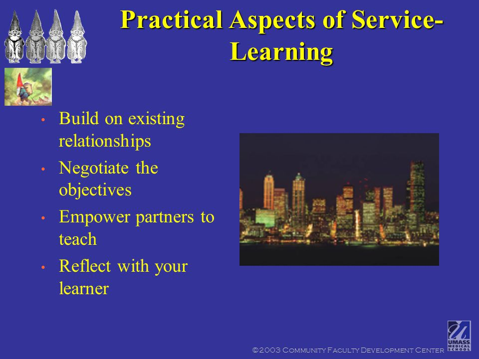 ©2003 Community Faculty Development Center Practical Aspects of Service- Learning Build on existing relationships Negotiate the objectives Empower partners to teach Reflect with your learner