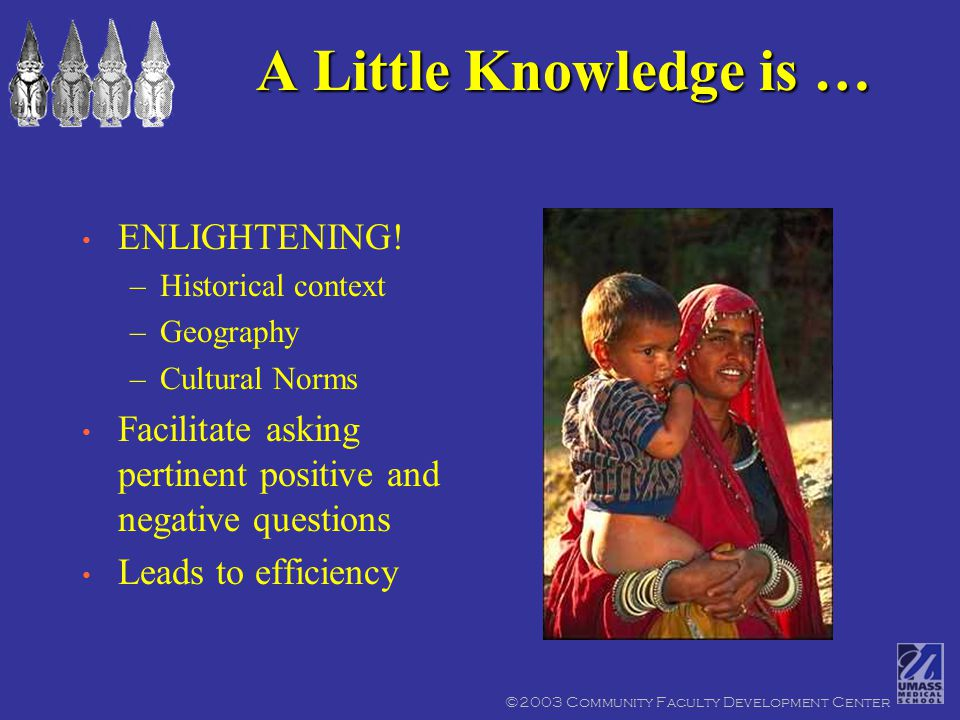 ©2003 Community Faculty Development Center A Little Knowledge is … ENLIGHTENING.