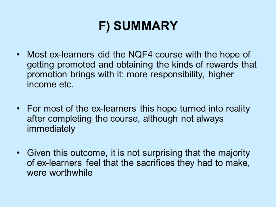 F) SUMMARY Most ex-learners did the NQF4 course with the hope of getting promoted and obtaining the kinds of rewards that promotion brings with it: more responsibility, higher income etc.