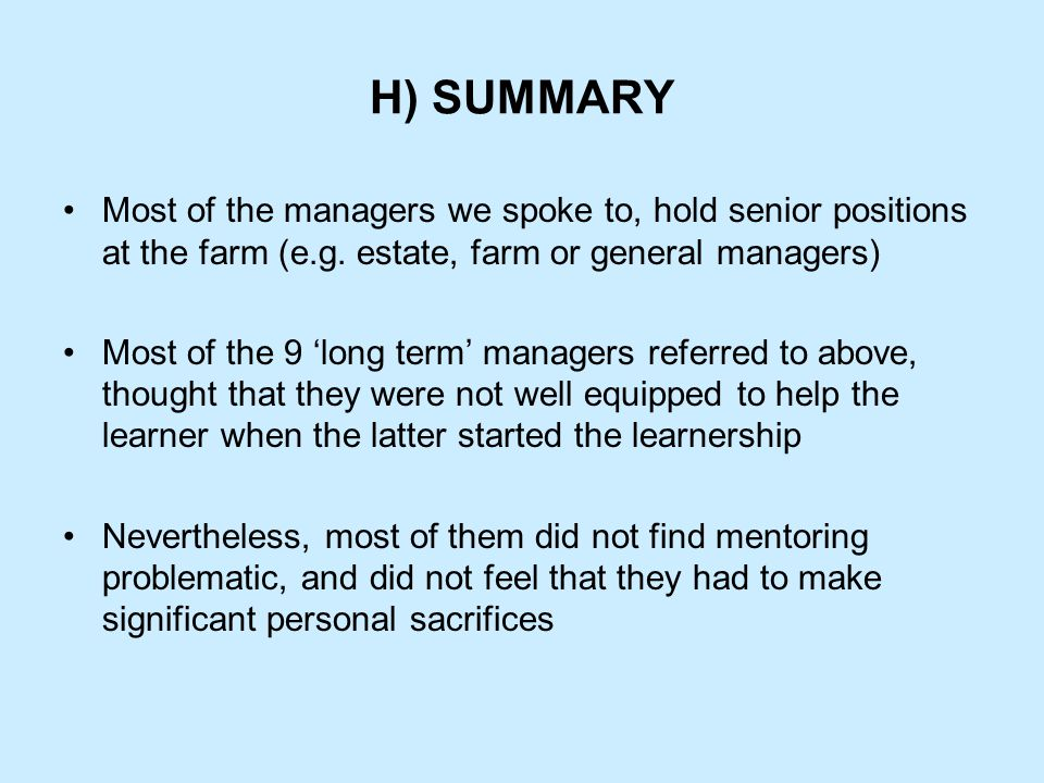H) SUMMARY Most of the managers we spoke to, hold senior positions at the farm (e.g. estate, farm or general managers) Most of the 9 'long term' manag