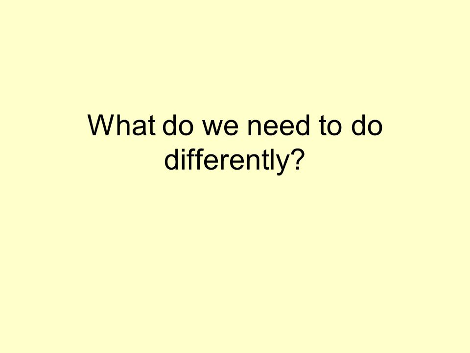 What do we need to do differently
