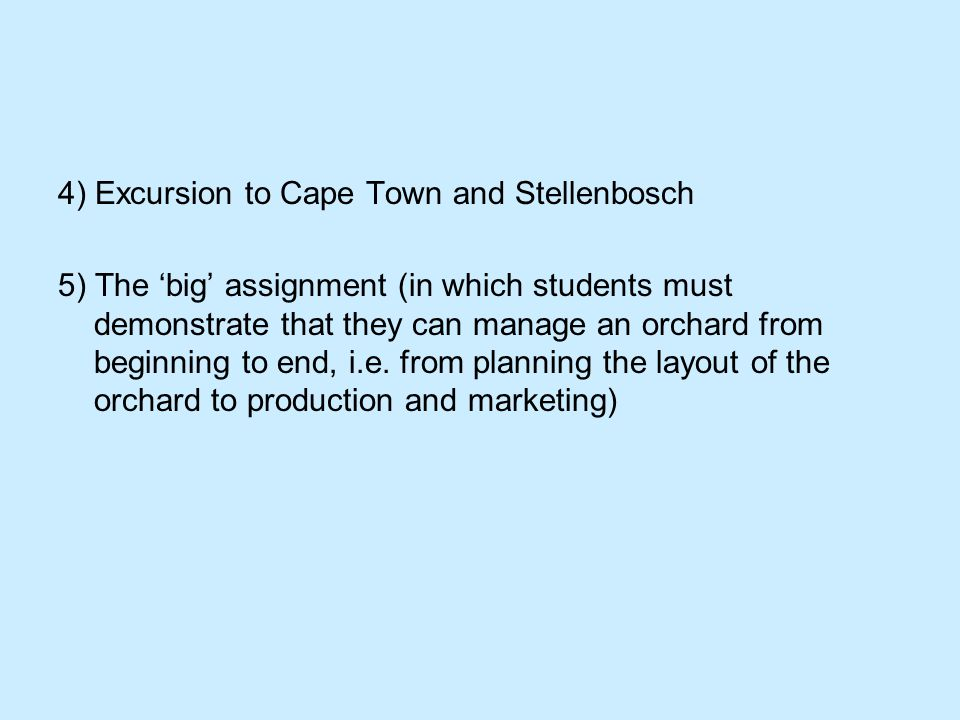 4) Excursion to Cape Town and Stellenbosch 5) The 'big' assignment (in which students must demonstrate that they can manage an orchard from beginning to end, i.e.