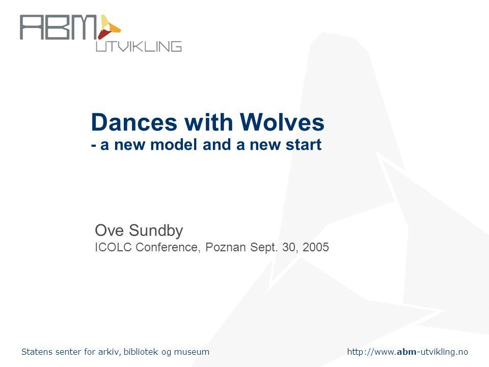 http://www.abm-utvikling.no Statens senter for arkiv, bibliotek og museum Dances with Wolves - a new model and a new start Ove Sundby ICOLC Conference, Poznan Sept.