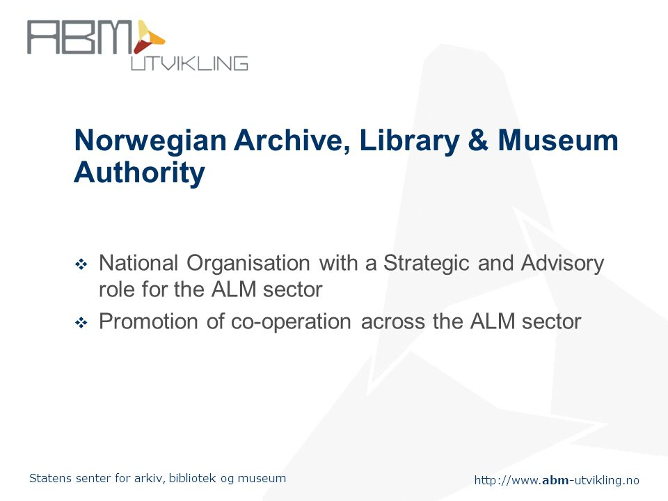 http://www.abm-utvikling.no Statens senter for arkiv, bibliotek og museum Norwegian Archive, Library & Museum Authority  National Organisation with a Strategic and Advisory role for the ALM sector  Promotion of co-operation across the ALM sector