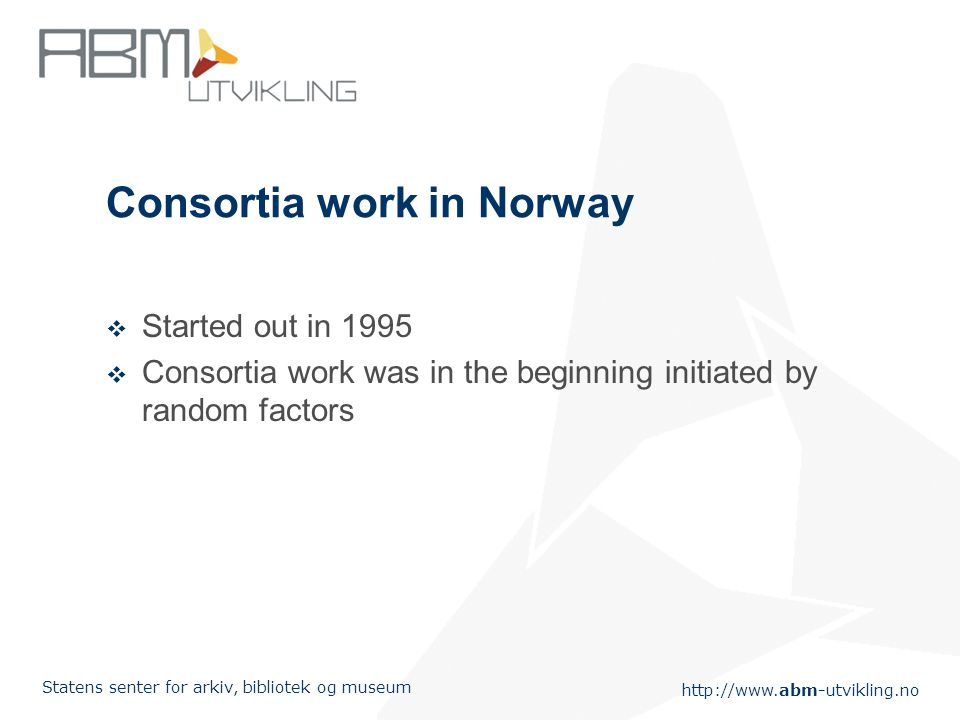 http://www.abm-utvikling.no Statens senter for arkiv, bibliotek og museum Consortia work in Norway  Started out in 1995  Consortia work was in the beginning initiated by random factors