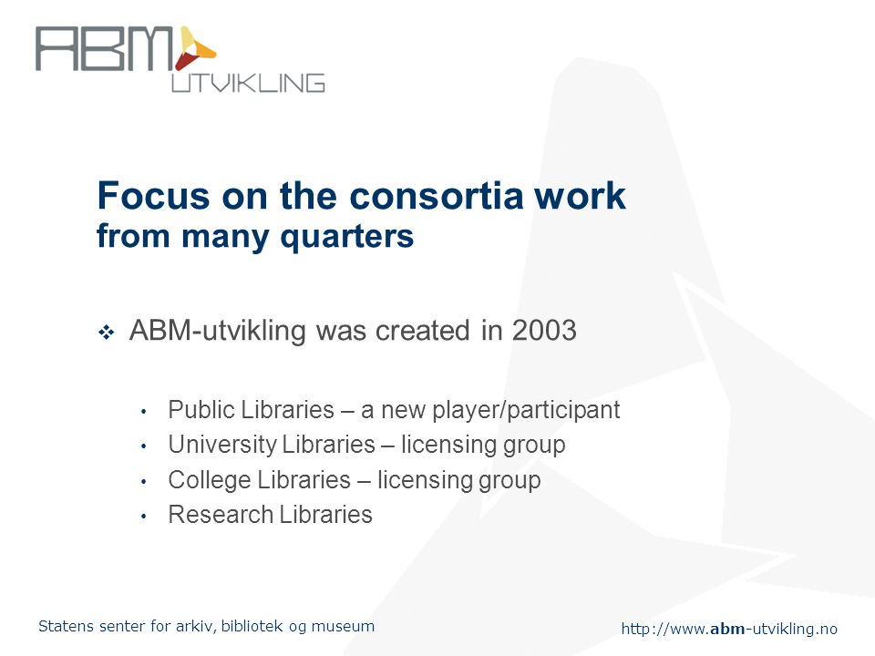 http://www.abm-utvikling.no Statens senter for arkiv, bibliotek og museum Focus on the consortia work from many quarters  ABM-utvikling was created in 2003 Public Libraries – a new player/participant University Libraries – licensing group College Libraries – licensing group Research Libraries