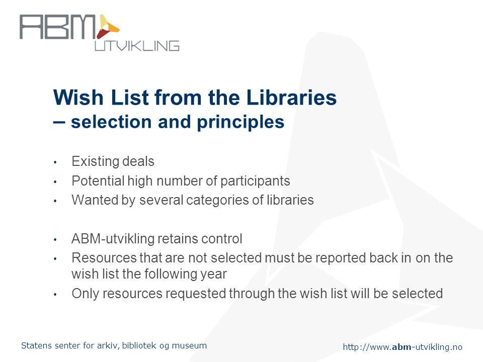 http://www.abm-utvikling.no Statens senter for arkiv, bibliotek og museum Wish List from the Libraries – selection and principles Existing deals Potential high number of participants Wanted by several categories of libraries ABM-utvikling retains control Resources that are not selected must be reported back in on the wish list the following year Only resources requested through the wish list will be selected