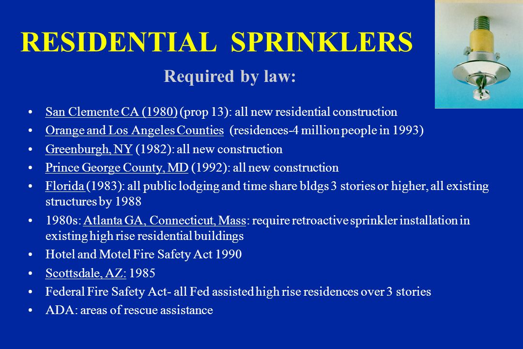 RESIDENTIAL SPRINKLERS San Clemente CA (1980) (prop 13): all new residential construction Orange and Los Angeles Counties (residences-4 million people in 1993) Greenburgh, NY (1982): all new construction Prince George County, MD (1992): all new construction Florida (1983): all public lodging and time share bldgs 3 stories or higher, all existing structures by 1988 1980s: Atlanta GA, Connecticut, Mass: require retroactive sprinkler installation in existing high rise residential buildings Hotel and Motel Fire Safety Act 1990 Scottsdale, AZ: 1985 Federal Fire Safety Act- all Fed assisted high rise residences over 3 stories ADA: areas of rescue assistance Required by law: