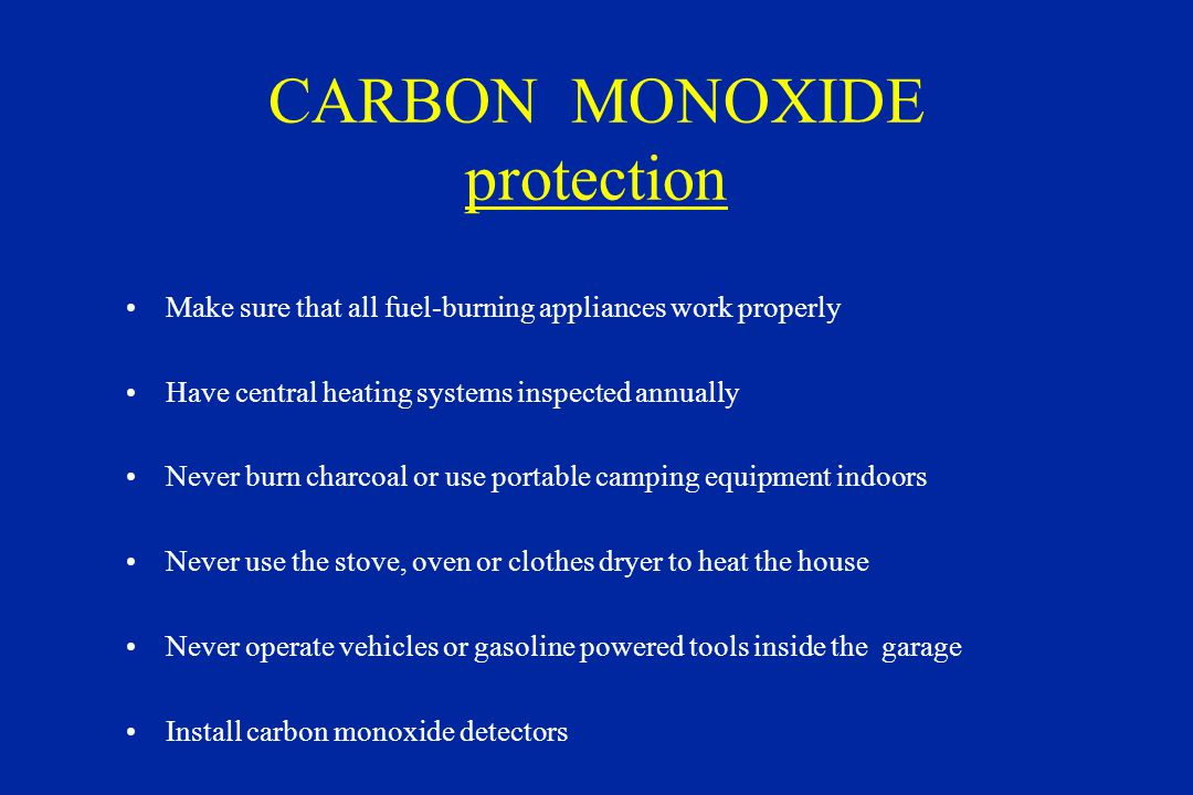 CARBON MONOXIDE protection Make sure that all fuel-burning appliances work properly Have central heating systems inspected annually Never burn charcoal or use portable camping equipment indoors Never use the stove, oven or clothes dryer to heat the house Never operate vehicles or gasoline powered tools inside the garage Install carbon monoxide detectors