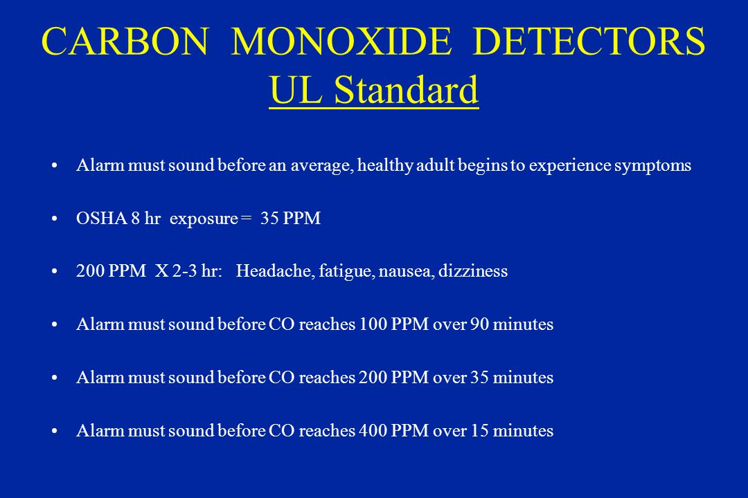 CARBON MONOXIDE DETECTORS UL Standard Alarm must sound before an average, healthy adult begins to experience symptoms OSHA 8 hr exposure = 35 PPM 200 PPM X 2-3 hr: Headache, fatigue, nausea, dizziness Alarm must sound before CO reaches 100 PPM over 90 minutes Alarm must sound before CO reaches 200 PPM over 35 minutes Alarm must sound before CO reaches 400 PPM over 15 minutes