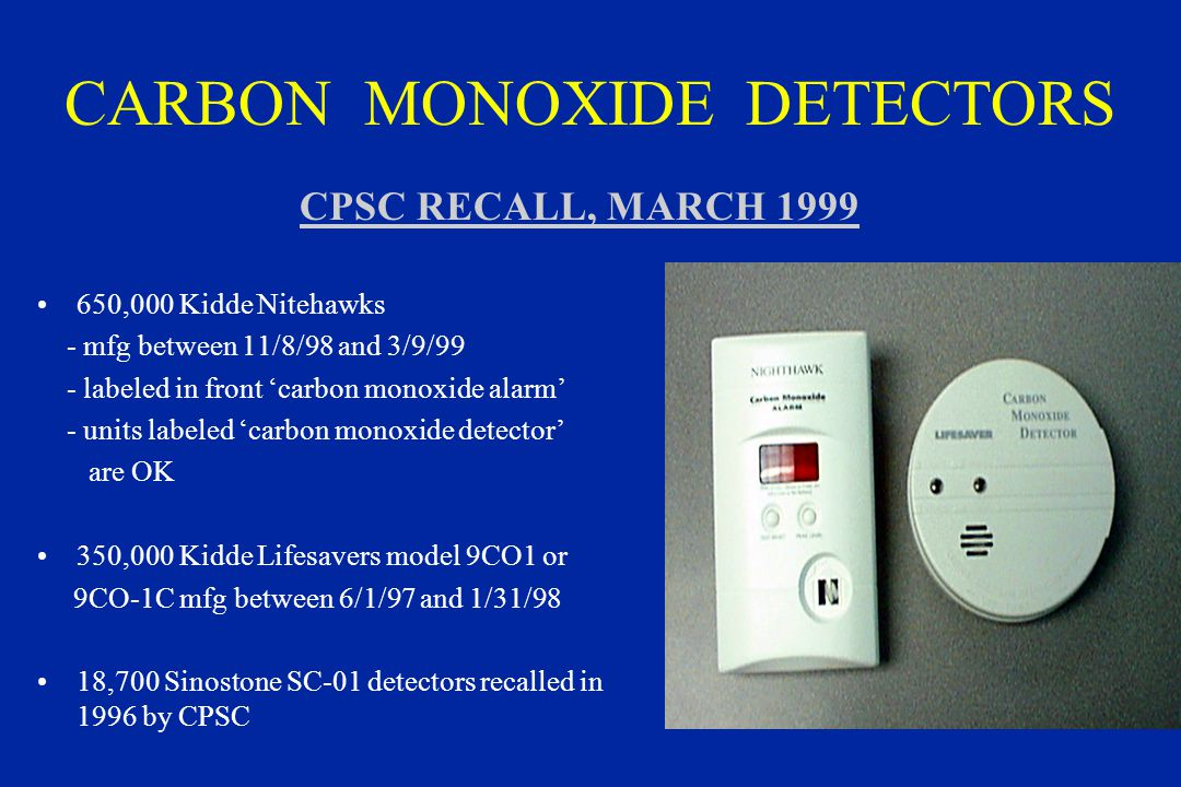 CARBON MONOXIDE DETECTORS 650,000 Kidde Nitehawks - mfg between 11/8/98 and 3/9/99 - labeled in front 'carbon monoxide alarm' - units labeled 'carbon monoxide detector' are OK 350,000 Kidde Lifesavers model 9CO1 or 9CO-1C mfg between 6/1/97 and 1/31/98 18,700 Sinostone SC-01 detectors recalled in 1996 by CPSC CPSC RECALL, MARCH 1999