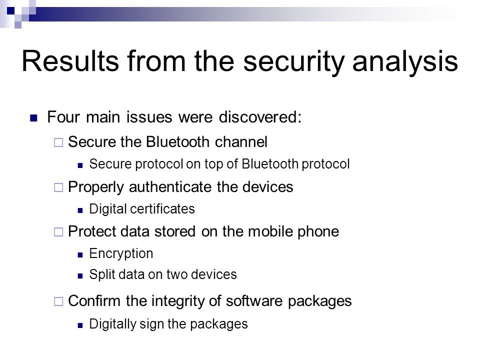 Results from the security analysis Four main issues were discovered:  Secure the Bluetooth channel Secure protocol on top of Bluetooth protocol  Pro