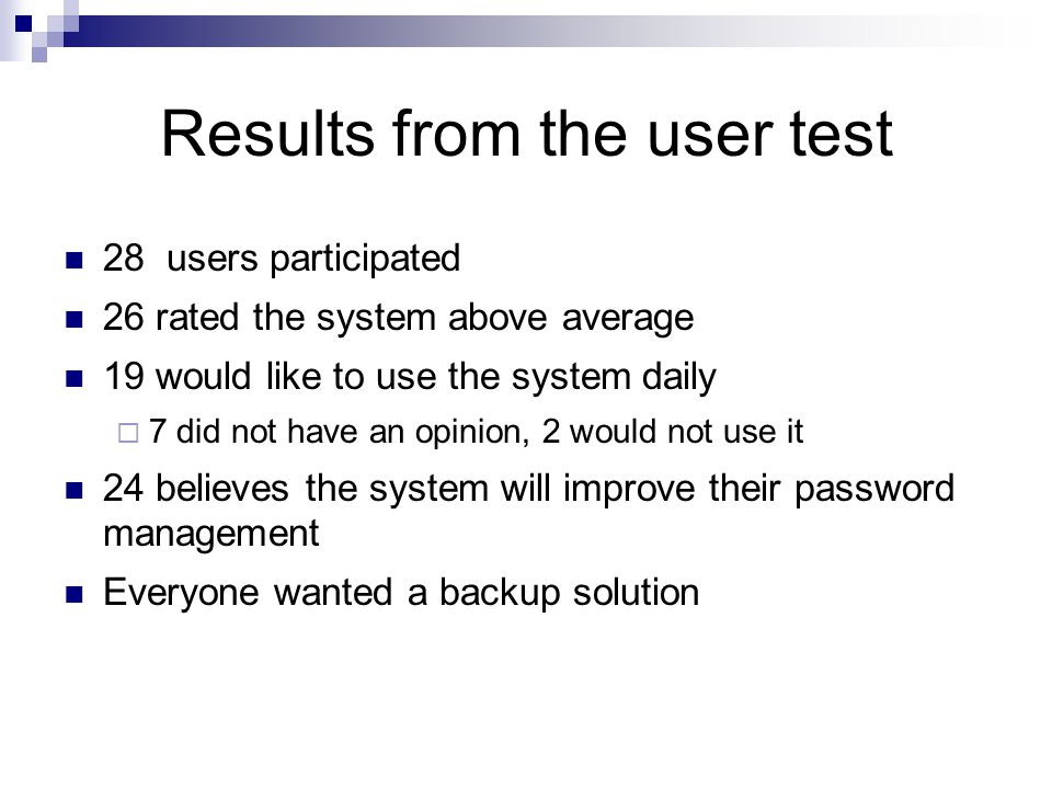 Results from the user test 28 users participated 26 rated the system above average 19 would like to use the system daily  7 did not have an opinion, 2 would not use it 24 believes the system will improve their password management Everyone wanted a backup solution