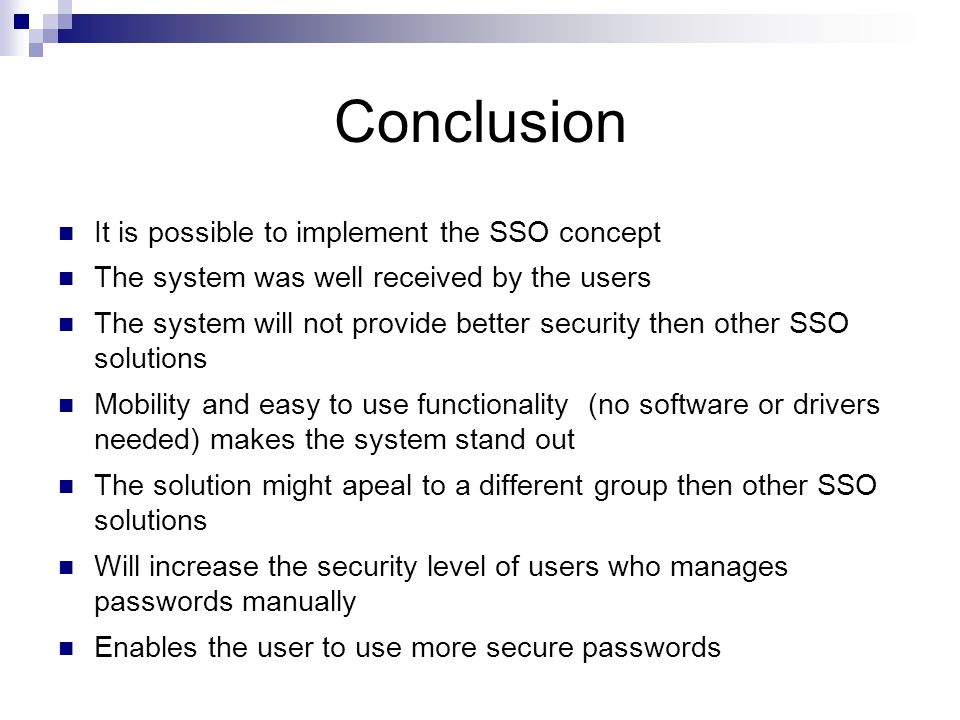 Conclusion It is possible to implement the SSO concept The system was well received by the users The system will not provide better security then other SSO solutions Mobility and easy to use functionality (no software or drivers needed) makes the system stand out The solution might apeal to a different group then other SSO solutions Will increase the security level of users who manages passwords manually Enables the user to use more secure passwords