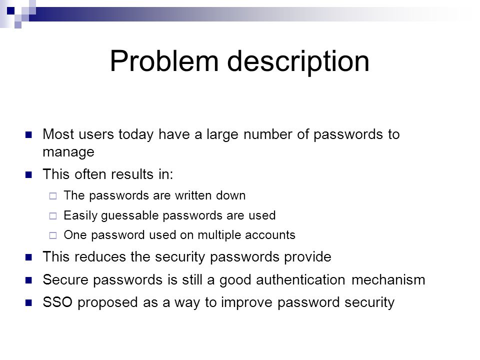 Problem description Most users today have a large number of passwords to manage This often results in:  The passwords are written down  Easily guess