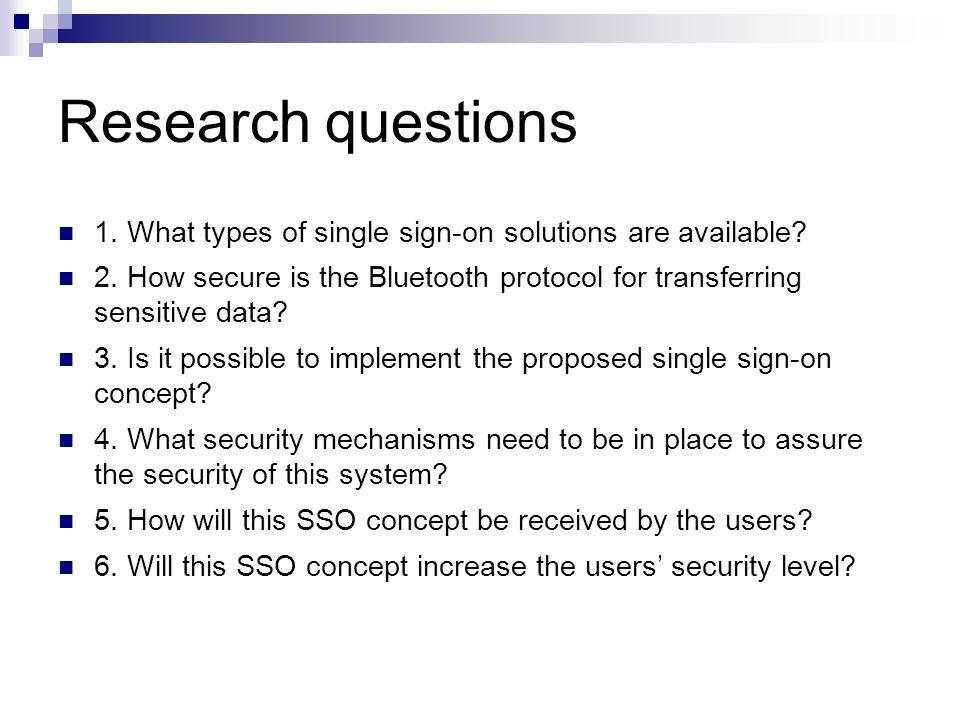 Research questions 1. What types of single sign-on solutions are available? 2. How secure is the Bluetooth protocol for transferring sensitive data? 3