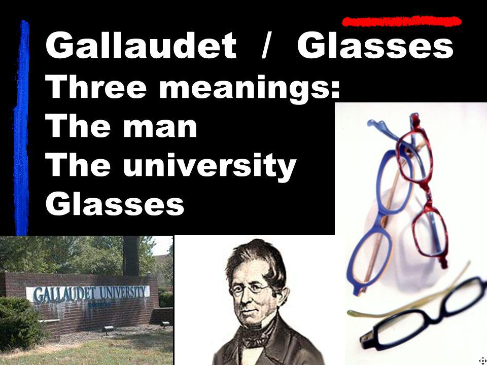 Gallaudet / Glasses Three meanings: The man The university Glasses