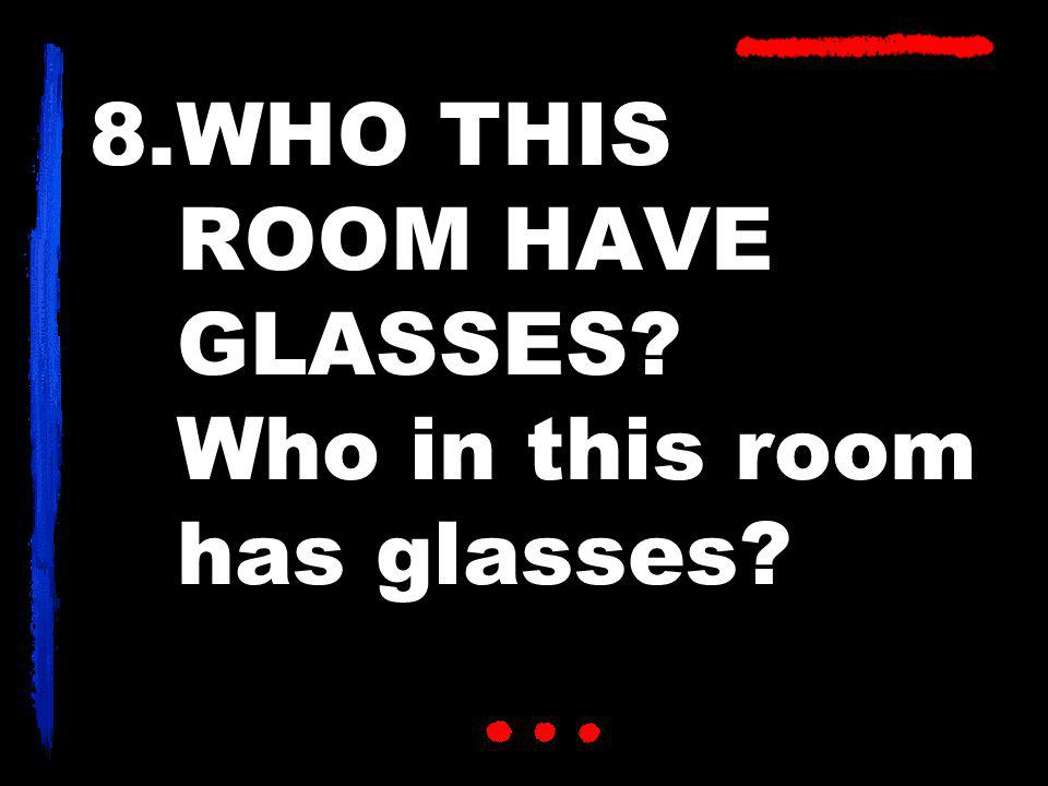 8.WHO THIS ROOM HAVE GLASSES? Who in this room has glasses?