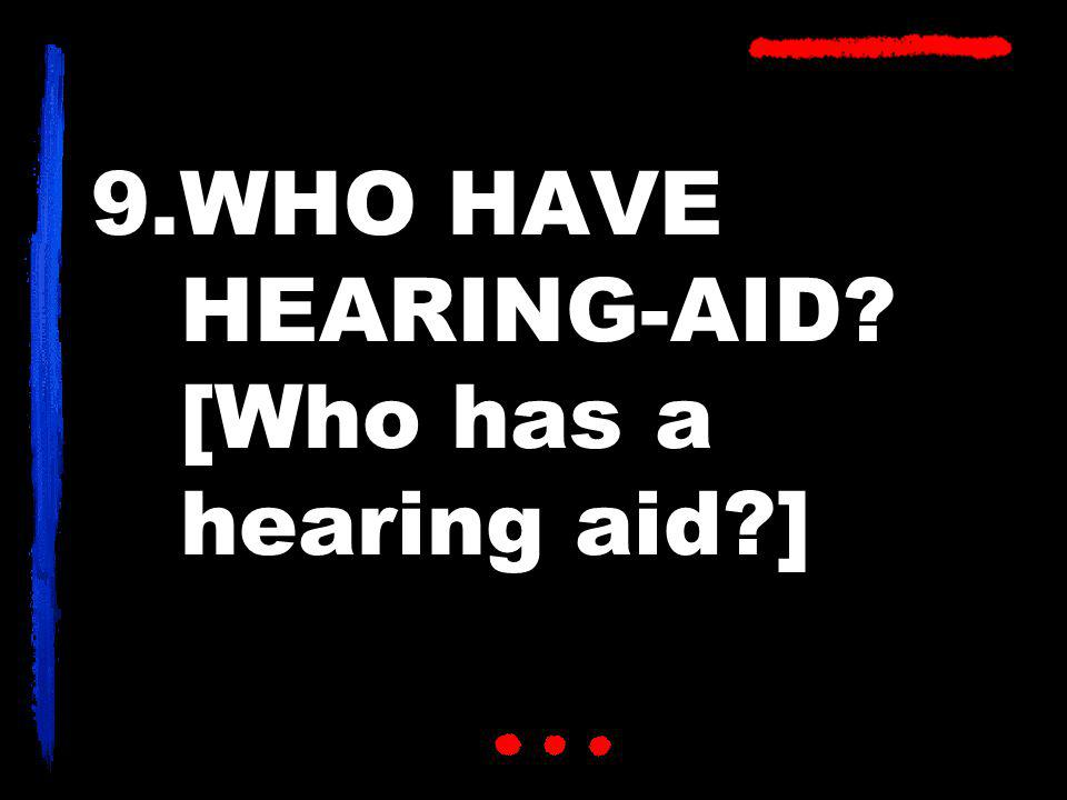 9.WHO HAVE HEARING-AID? [Who has a hearing aid?]