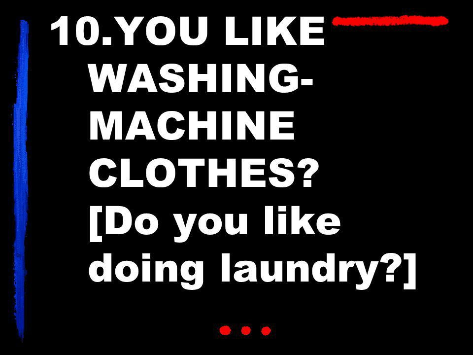 10.YOU LIKE WASHING- MACHINE CLOTHES [Do you like doing laundry ]