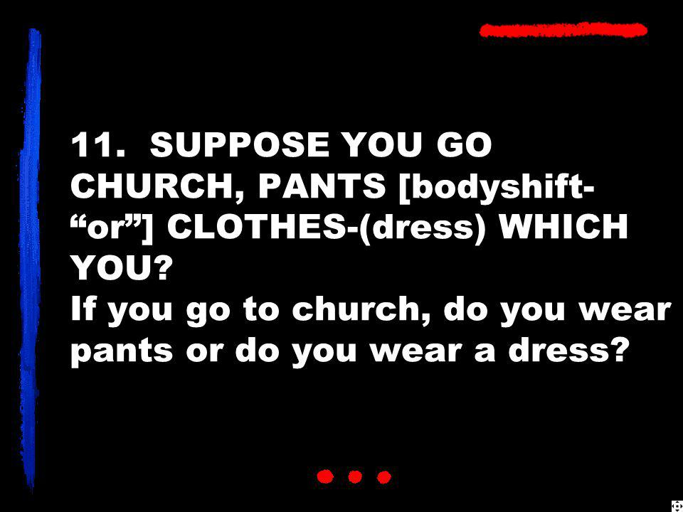 "11. SUPPOSE YOU GO CHURCH, PANTS [bodyshift- ""or""] CLOTHES-(dress) WHICH YOU? If you go to church, do you wear pants or do you wear a dress?"