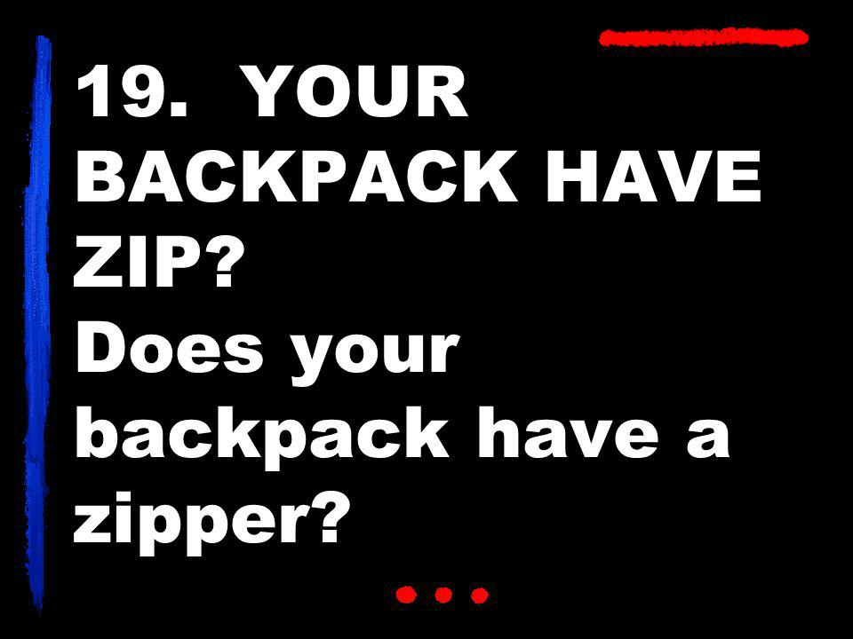19. YOUR BACKPACK HAVE ZIP? Does your backpack have a zipper?