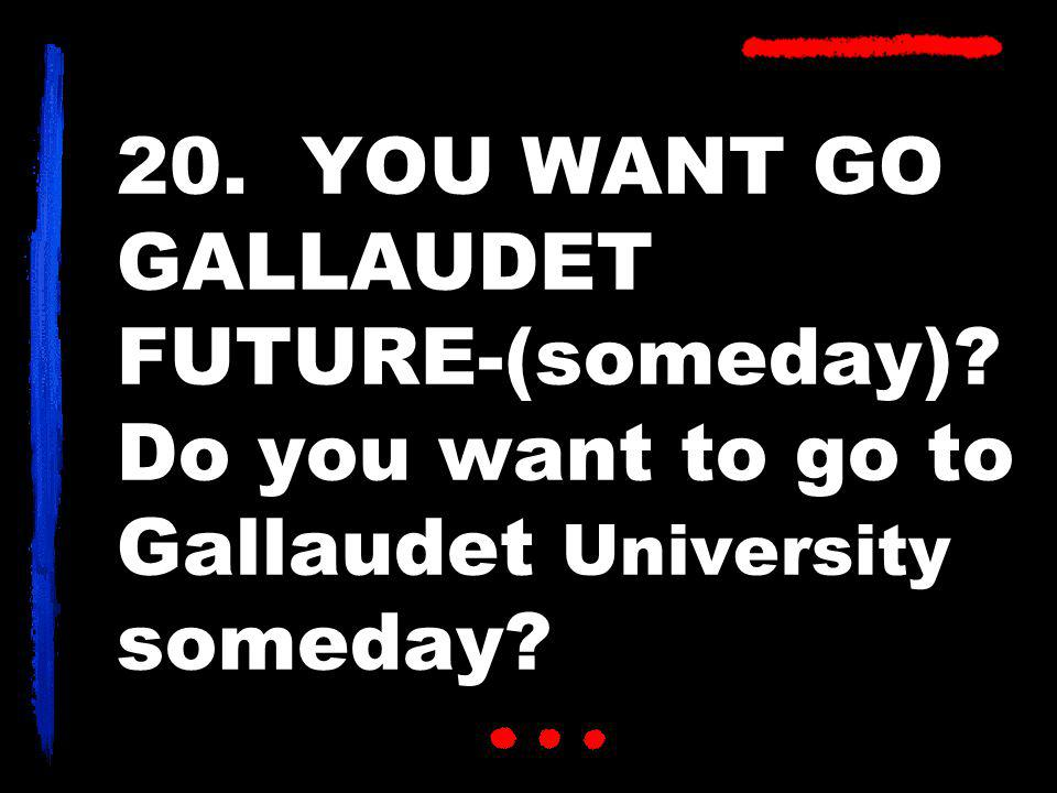 20. YOU WANT GO GALLAUDET FUTURE-(someday)? Do you want to go to Gallaudet University someday?