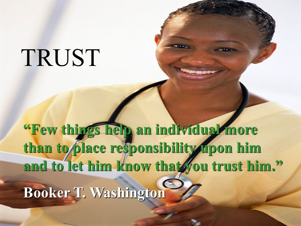 TRUST Few things help an individual more than to place responsibility upon him and to let him know that you trust him. Booker T.