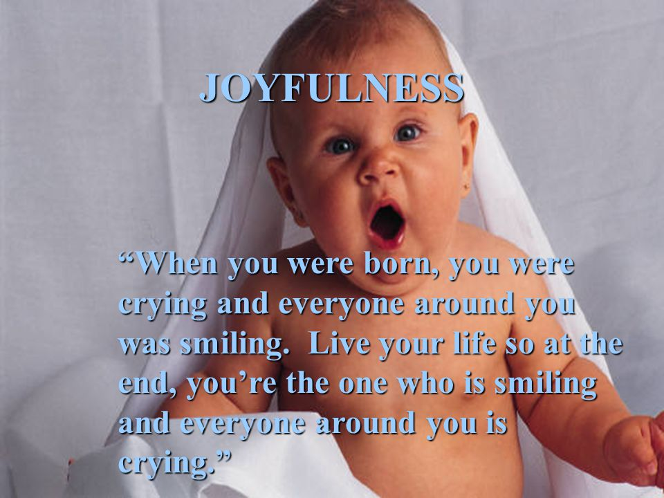 "JOYFULNESS ""When you were born, you were crying and everyone around you was smiling. Live your life so at the end, you're the one who is smiling and e"