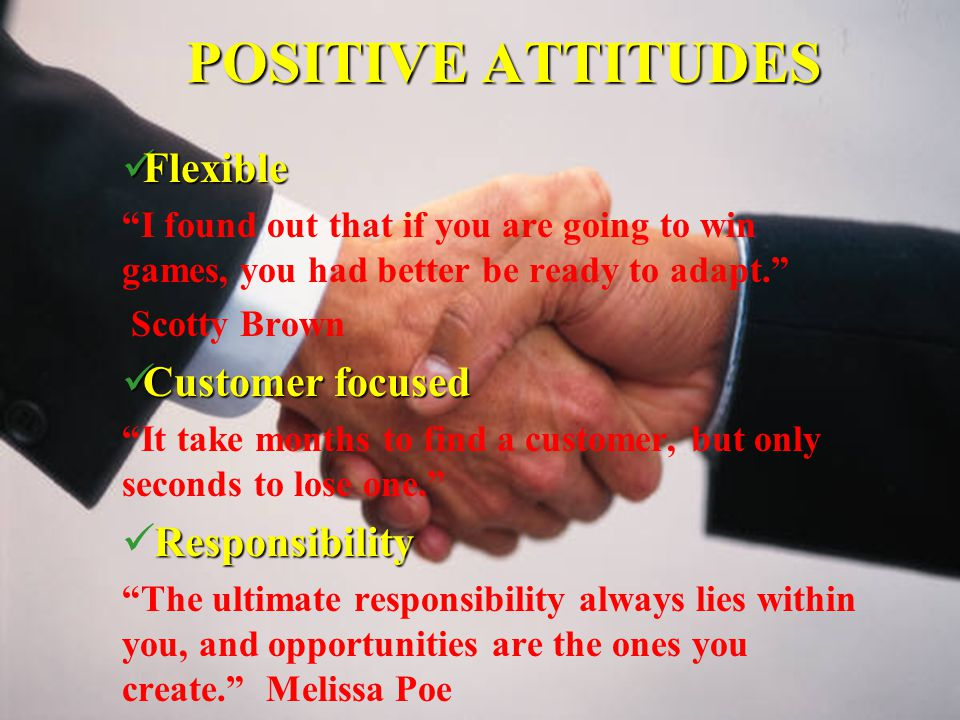 POSITIVE ATTITUDES Flexible Flexible I found out that if you are going to win games, you had better be ready to adapt. Scotty Brown Customer focused Customer focused It take months to find a customer, but only seconds to lose one. Responsibility The ultimate responsibility always lies within you, and opportunities are the ones you create. Melissa Poe