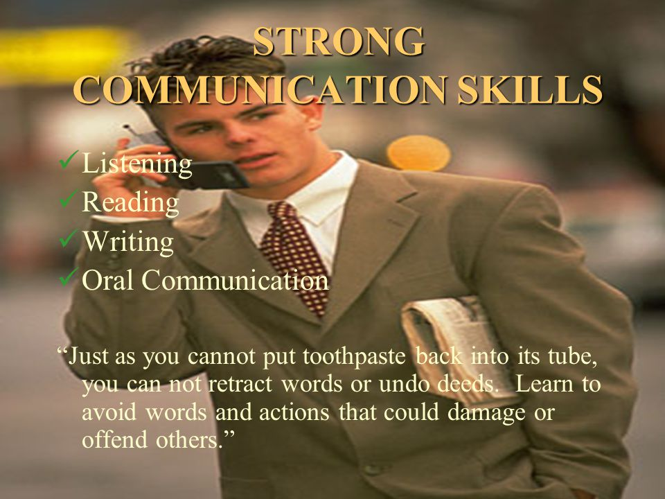 "STRONG COMMUNICATION SKILLS Listening Reading Writing Oral Communication ""Just as you cannot put toothpaste back into its tube, you can not retract wo"