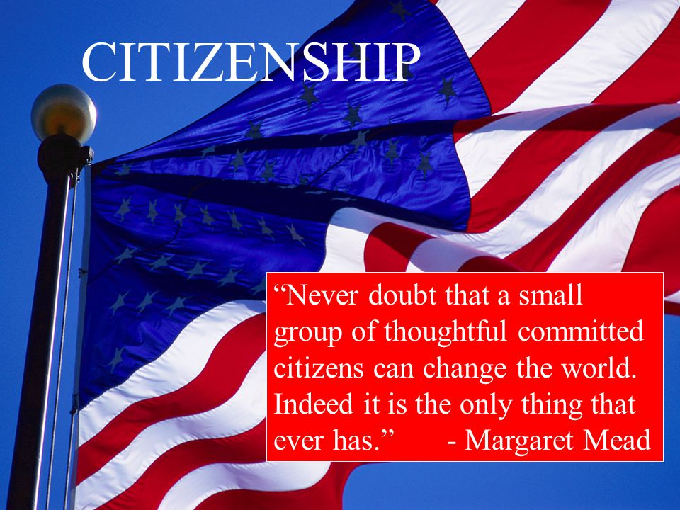 CITIZENSHIP Never doubt that a small group of thoughtful committed citizens can change the world.
