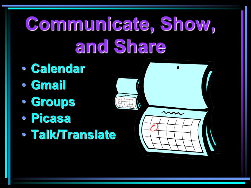 Communicate, Show, and Share CalendarCalendar GmailGmail GroupsGroups PicasaPicasa Talk/TranslateTalk/Translate
