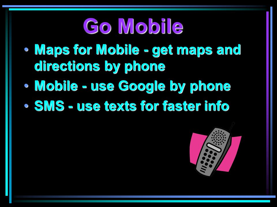 Go Mobile Maps for Mobile - get maps and directions by phoneMaps for Mobile - get maps and directions by phone Mobile - use Google by phoneMobile - use Google by phone SMS - use texts for faster infoSMS - use texts for faster info