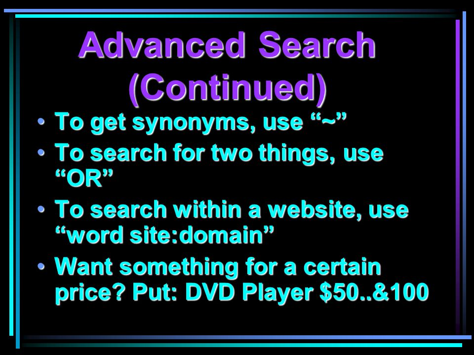 Advanced Search (Continued) To get synonyms, use ~ To get synonyms, use ~ To search for two things, use OR To search for two things, use OR To search within a website, use word site:domain To search within a website, use word site:domain Want something for a certain price.