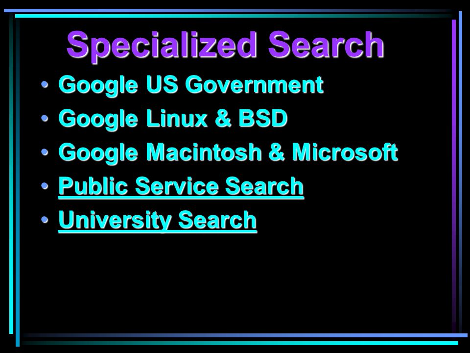 Specialized Search Google US GovernmentGoogle US Government Google Linux & BSDGoogle Linux & BSD Google Macintosh & MicrosoftGoogle Macintosh & Microsoft Public Service SearchPublic Service SearchPublic Service SearchPublic Service Search University SearchUniversity SearchUniversity SearchUniversity Search