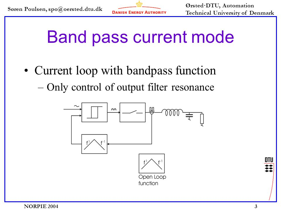 Søren Poulsen, spo@oersted.dtu.dk Ørsted·DTU, Automation Technical University of Denmark NORPIE 20043 Band pass current mode Current loop with bandpass function –Only control of output filter resonance