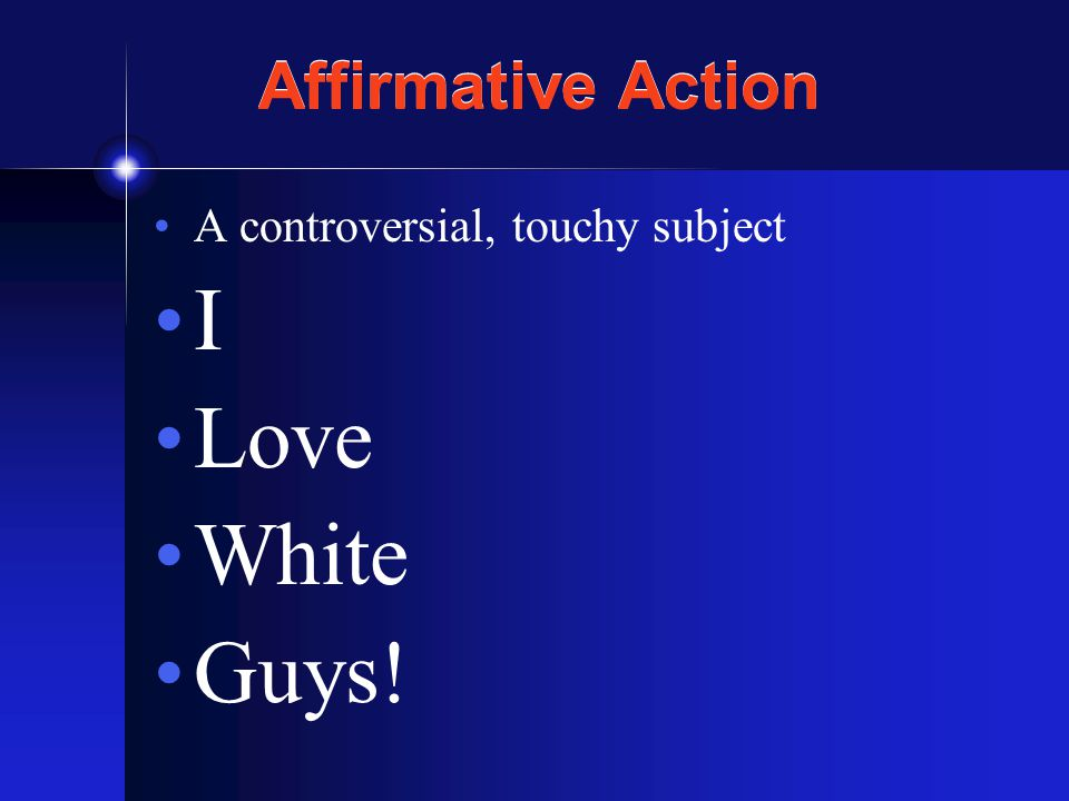 Affirmative Action A controversial, touchy subject I Love White Guys!