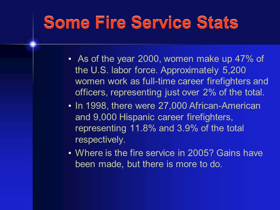 Some Fire Service Stats As of the year 2000, women make up 47% of the U.S.