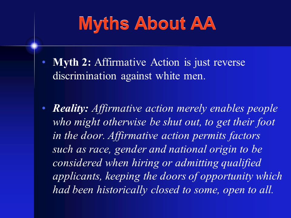 Myths About AA Myth 2: Affirmative Action is just reverse discrimination against white men.