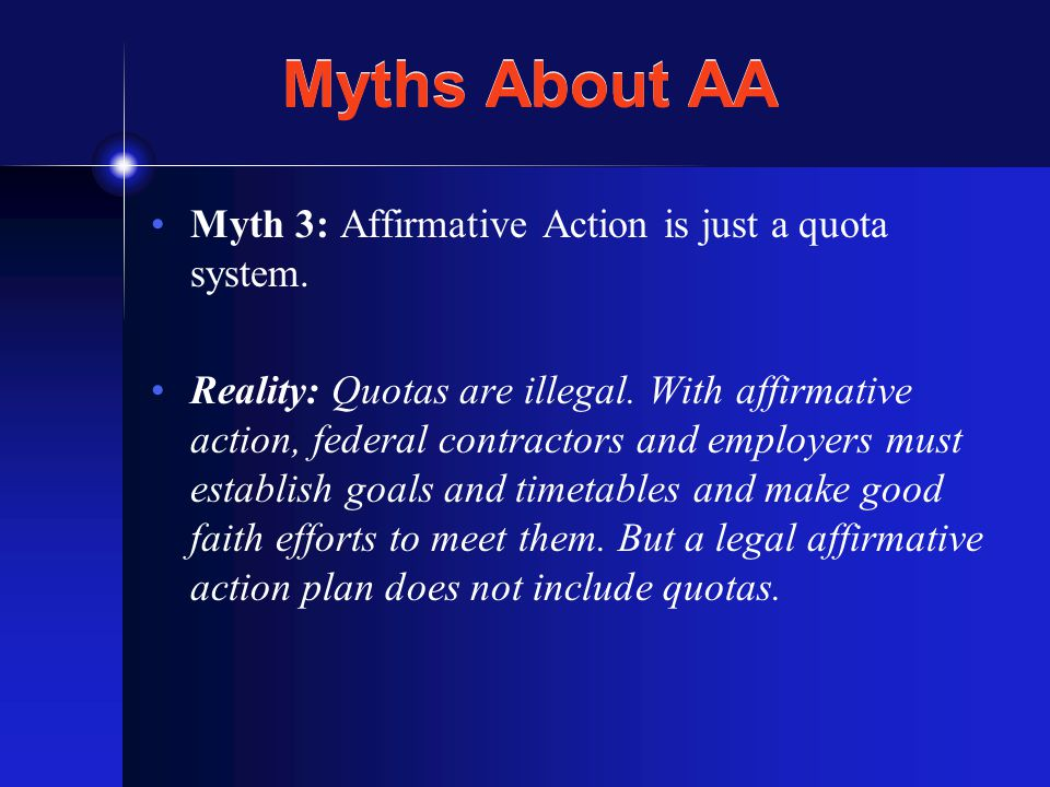 Myths About AA Myth 3: Affirmative Action is just a quota system.