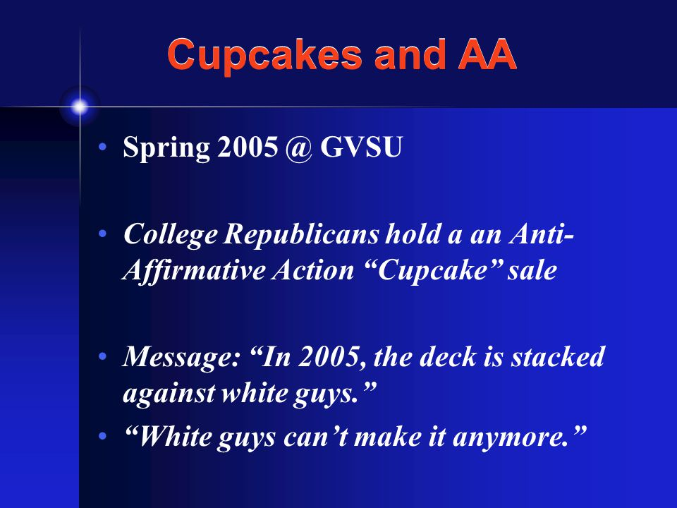 Cupcakes and AA Spring 2005 @ GVSU College Republicans hold a an Anti- Affirmative Action Cupcake sale Message: In 2005, the deck is stacked against white guys. White guys can't make it anymore.